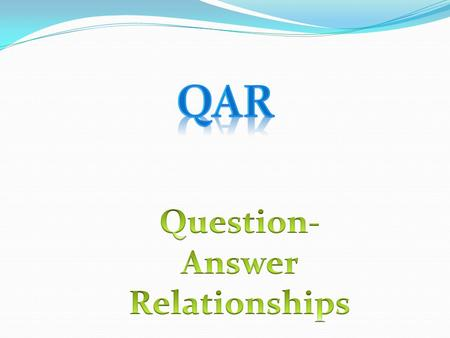 QAR Question- Answer Relationships.