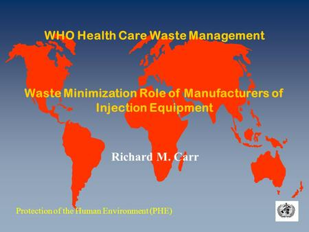 WHO Health Care Waste Management Waste Minimization Role of Manufacturers of Injection Equipment Protection of the Human Environment (PHE) Richard M. Carr.