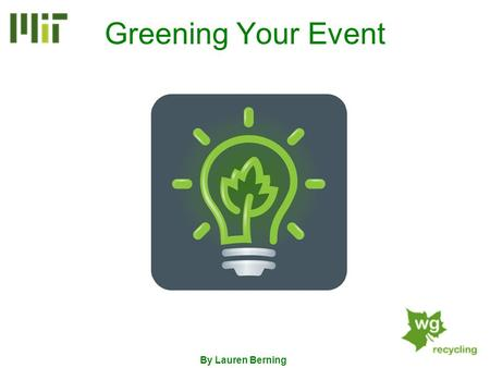 Greening Your Event By Lauren Berning. What Can I Green?... Event Preparation The Event Event Clean-up Everything! Duh…