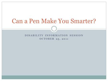 DISABILITY INFORMATION SESSION OCTOBER 25, 2011 Can a Pen Make You Smarter?