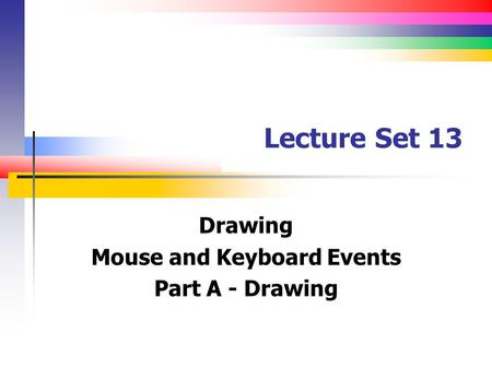 Lecture Set 13 Drawing Mouse and Keyboard Events Part A - Drawing.