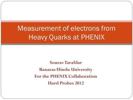 Sourav Tarafdar Banaras Hindu University For the PHENIX Collaboration Hard Probes 2012 Measurement of electrons from Heavy Quarks at PHENIX.