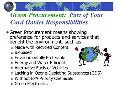 Green Procurement: Part of Your Card Holder Responsibilities Green Procurement means showing preference for products and services that benefit the environment,