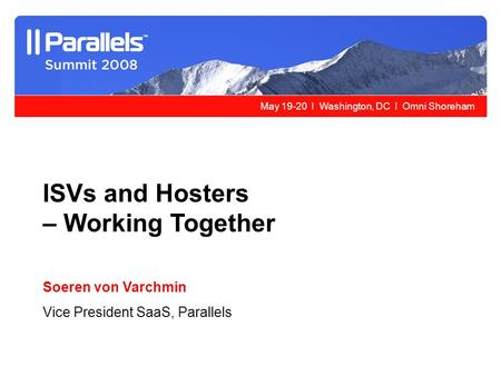May 19-20 l Washington, DC l Omni Shoreham ISVs and Hosters – Working Together Soeren von Varchmin Vice President SaaS, Parallels.
