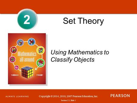 Copyright © 2014, 2010, 2007 Pearson Education, Inc. Section 2.3, Slide 1 Set Theory 2 Using Mathematics to Classify Objects.