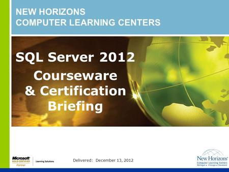 NEW HORIZONS COMPUTER LEARNING CENTERS SQL Server 2012 Courseware & Certification Briefing Delivered: December 13, 2012.