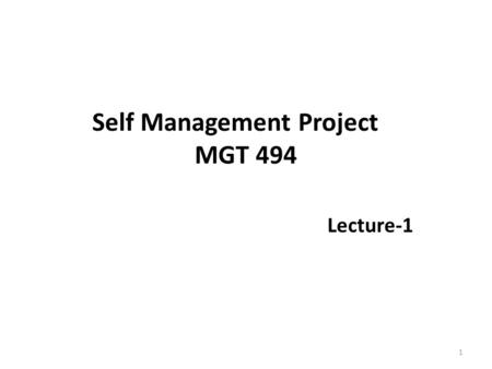 Self Management Project MGT 494 Lecture-1 1. Introduction Dr. Muhammad Shakil Ahmad Assistant Professor PhD (Management) Universiti Teknologi Malaysia.