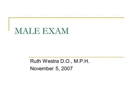 MALE EXAM Ruth Westra D.O., M.P.H. November 5, 2007.
