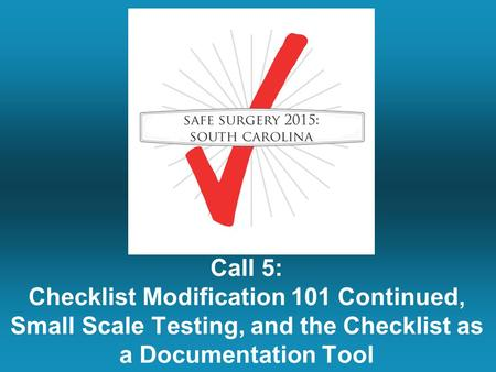 Call 5: Checklist Modification 101 Continued, Small Scale Testing, and the Checklist as a Documentation Tool.
