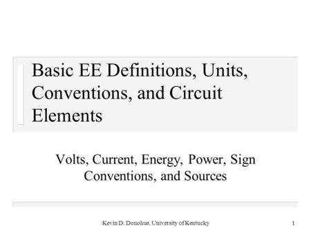 Kevin D. Donohue, University of Kentucky1 Basic EE Definitions, Units, Conventions, and Circuit Elements Volts, Current, Energy, Power, Sign Conventions,