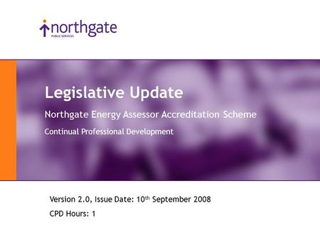 Legislative Update Northgate Energy Assessor Accreditation Scheme Continual Professional Development Version 2.0, Issue Date: 10 th September 2008 CPD.