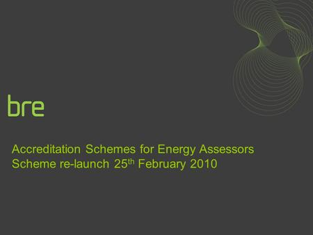 Accreditation Schemes for Energy Assessors Scheme re-launch 25 th February 2010.