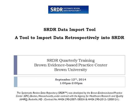 SRDR Quarterly Training Brown Evidence-based Practice Center Brown University September 12 th, 2014 1:00pm-2:00pm SRDR Data Import Tool A Tool to Import.