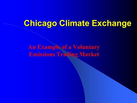 Chicago Climate Exchange An Example of a Voluntary Emissions Trading Market.