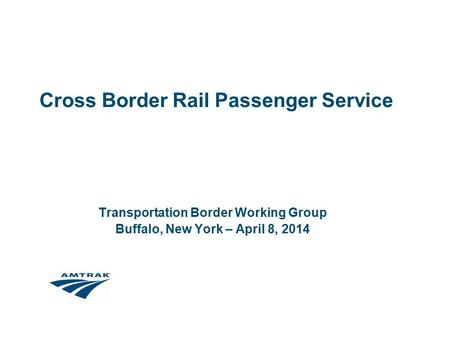 Cross Border Rail Passenger Service Transportation Border Working Group Buffalo, New York – April 8, 2014.