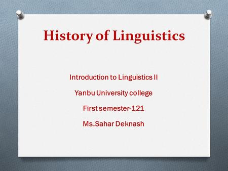 History of Linguistics Introduction to Linguistics II Yanbu University college First semester-121 Ms.Sahar Deknash.