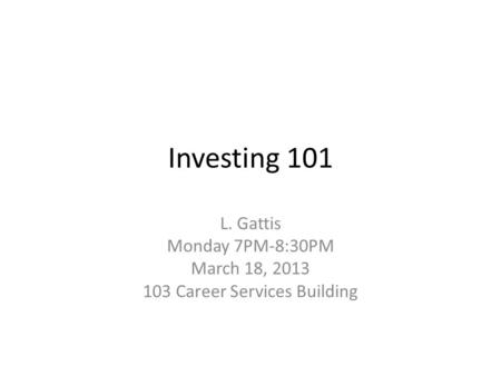 Investing 101 L. Gattis Monday 7PM-8:30PM March 18, 2013 103 Career Services Building.