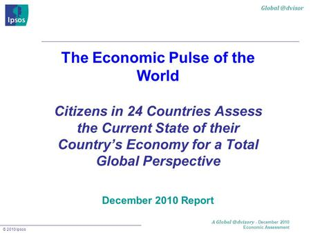 © 2010 Ipsos A - December 2010 Economic Assessment The Economic Pulse of the World Citizens in 24 Countries Assess the Current.