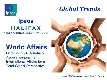 Global Trends Ipsos / Halifax International Security Forum Ipsos World Affairs Citizens in 24 Countries Assess Engagement in International Affairs for.
