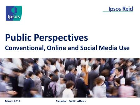 Public Perspectives Conventional, Online and Social Media Use March 2014Canadian Public Affairs.