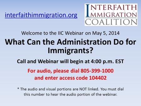 Interfaithimmigration.org Welcome to the IIC Webinar on May 5, 2014 What Can the Administration Do for Immigrants? Call and Webinar will begin at 4:00.