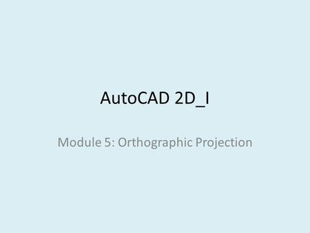AutoCAD 2D_I Module 5: Orthographic Projection. Module Objectives identify surfaces in two-dimensional views from a given three-dimensional views. Demonstrate.