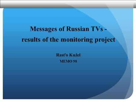 Messages of Russian TVs - results of the monitoring project Rasťo Kužel MEMO 98.
