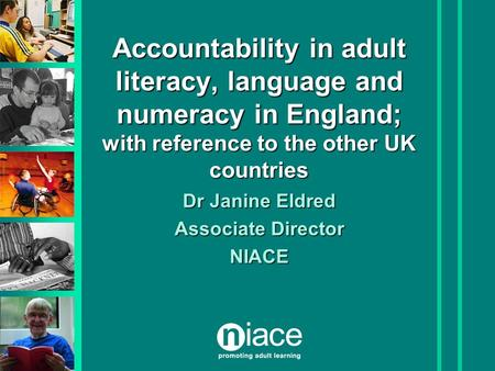 Accountability in adult literacy, language and numeracy in England; with reference to the other UK countries Dr Janine Eldred Associate Director NIACE.