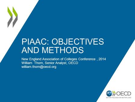 PIAAC: OBJECTIVES AND METHODS New England Association of Colleges Conference, 2014 William Thorn, Senior Analyst, OECD
