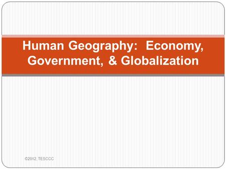 Human Geography: Economy, Government, & Globalization ©2012, TESCCC.
