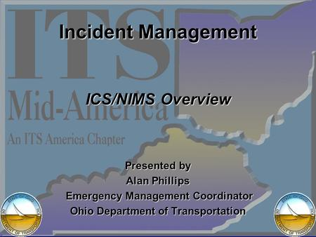 Incident Management ICS/NIMS Overview Presented by Alan Phillips Emergency Management Coordinator Emergency Management Coordinator Ohio Department of Transportation.