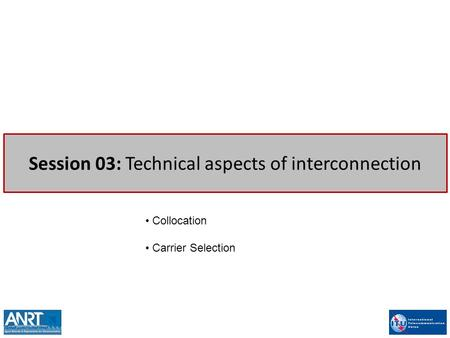 Session 03: Technical aspects of interconnection Collocation Carrier Selection.