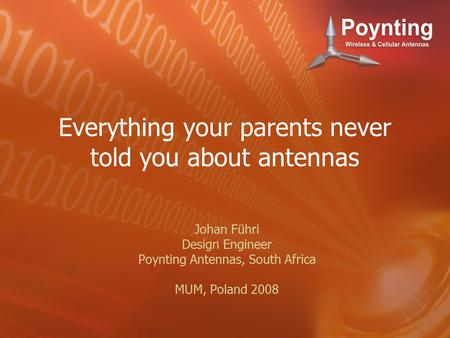 Everything your parents never told you about antennas Johan Führi Design Engineer Poynting Antennas, South Africa MUM, Poland 2008.