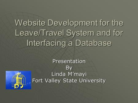 Website Development for the Leave/Travel System and for Interfacing a Database PresentationBy Linda M'mayi Fort Valley State University.