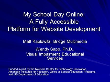 My School Day Online: A Fully Accessible Platform for Website Development Matt Kaplowitz, Bridge Multimedia Wendy Sapp, Ph.D., Visual Impairment Educational.