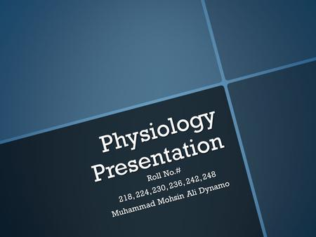 Physiology Presentation Roll No.# 218, 224, 230, 236, 242, 248 Muhammad Mohsin Ali Dynamo.
