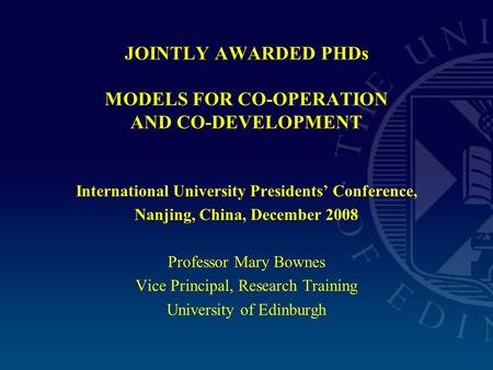 JOINTLY AWARDED PHDs MODELS FOR CO-OPERATION AND CO-DEVELOPMENT International University Presidents' Conference, Nanjing, China, December 2008 Professor.