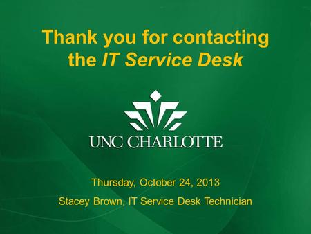 Thank you for contacting The IT Service Desk Thursday, October 24, 2013 Stacey Brown, IT Service Desk Technician Thank you for contacting the IT Service.