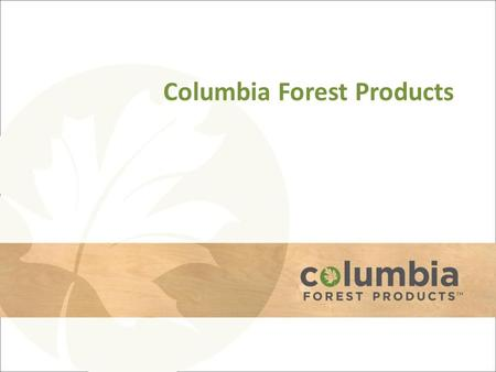 Columbia Forest Products. Plywood Division Eight Manufacturing Plants – Largest HWPW footprint in North America – Redundant capabilities; close to market.