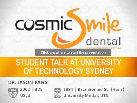 Click anywhere to start the presentation. DR. JASON PANG www.cosmicsmile.com.au 1994 | BSci Biomed Sci (Hons) University Medal, UTS 2002 | BDS USyd.
