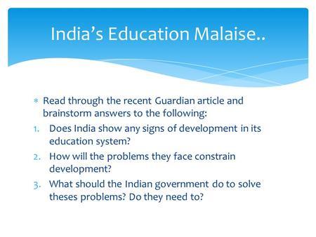  Read through the recent Guardian article and brainstorm answers to the following: 1.Does India show any signs of development in its education system?