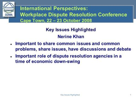 Key Issues Highlighted1 International Perspectives: Workplace Dispute Resolution Conference Cape Town, 22 – 23 October 2008 Key Issues Highlighted Nerine.