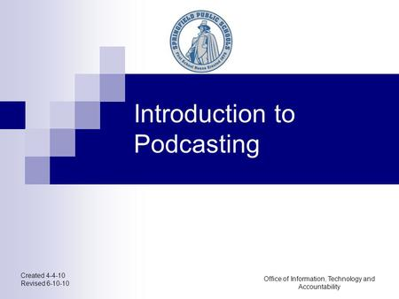 Created 4-4-10 Revised 6-10-10 Office of Information, Technology and Accountability Introduction to Podcasting.