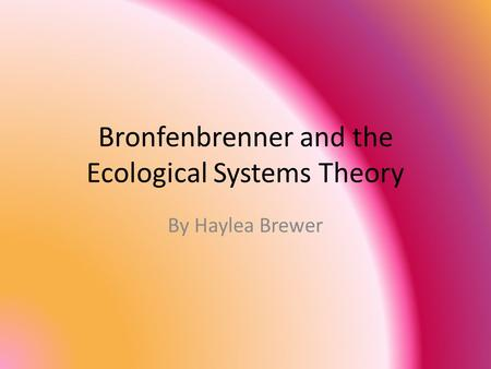 Bronfenbrenner and the Ecological Systems Theory By Haylea Brewer.