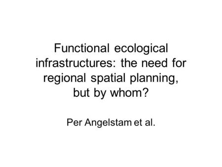 Functional ecological infrastructures: the need for regional spatial planning, but by whom? Per Angelstam et al.