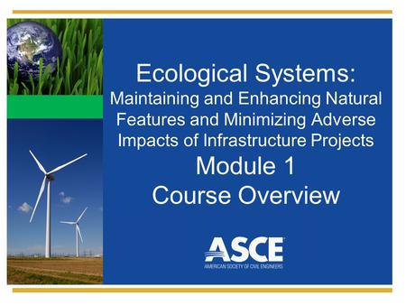 Ecological Systems: Maintaining and Enhancing Natural Features and Minimizing Adverse Impacts of Infrastructure Projects Module 1 Course Overview.