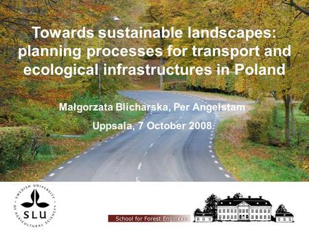 Towards sustainable landscapes: planning processes for transport and ecological infrastructures in Poland Małgorzata Blicharska, Per Angelstam Uppsala,