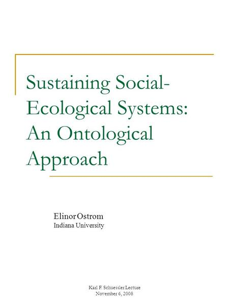 Sustaining Social- Ecological Systems: An Ontological Approach Elinor Ostrom Indiana University Karl F. Schuessler Lecture November 6, 2008.
