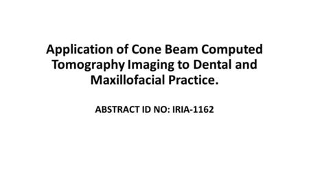 Application of Cone Beam Computed Tomography Imaging to Dental and Maxillofacial Practice. ABSTRACT ID NO: IRIA-1162.