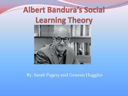 By: Sarah Pagesy and Genesis Hugghis. Albert Bandura Born December 4, 1925 in Alberta, Canada Received his B.A from the University of British Columbia.